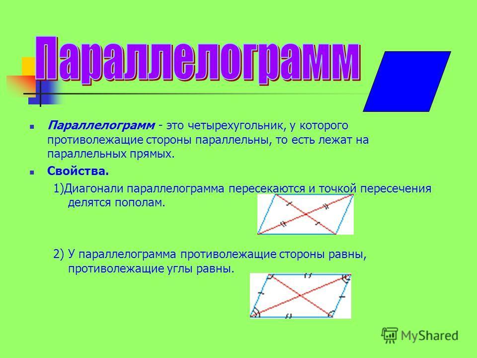 Параллелограмм - это четырехугольник, у которого противолежащие стороны параллельны, то есть лежат на параллельных прямых. Свойства. 1)Диагонали параллелограмма пересекаются и точкой пересечения делятся пополам. 2) У параллелограмма противолежащие ст