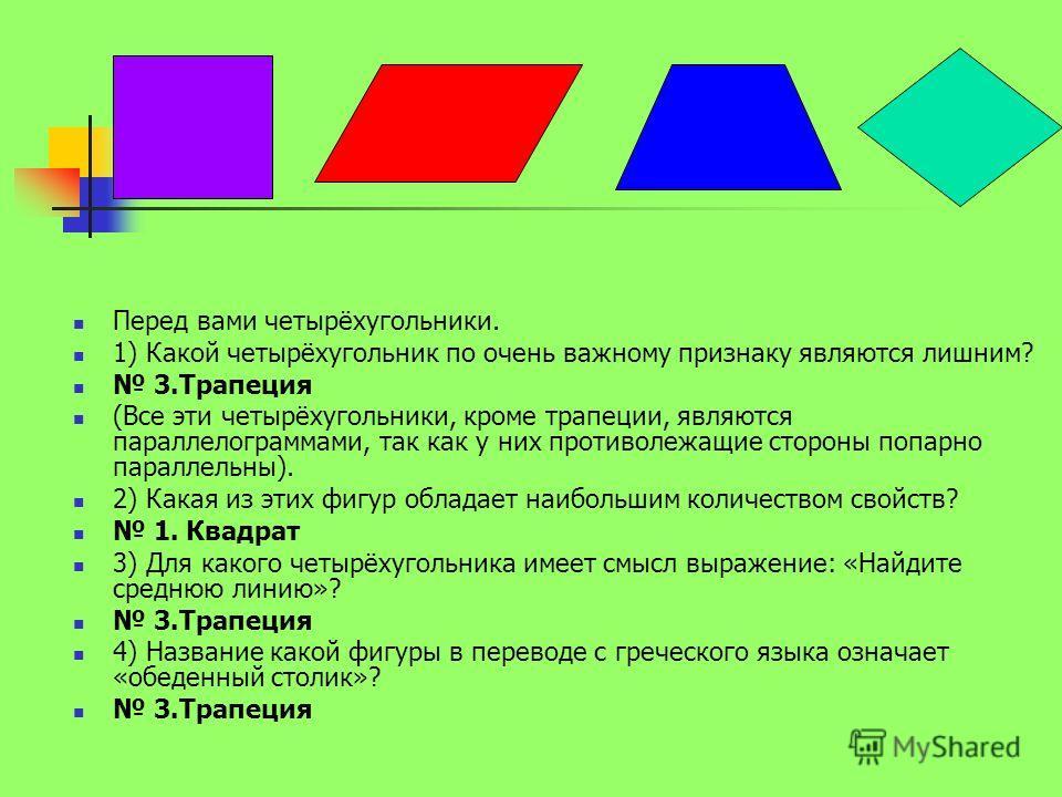 Перед вами четырёхугольники. 1) Какой четырёхугольник по очень важному признаку являются лишним? 3. Трапеция (Все эти четырёхугольники, кроме трапеции, являются параллелограммами, так как у них противолежащие стороны попарно параллельны). 2) Какая из