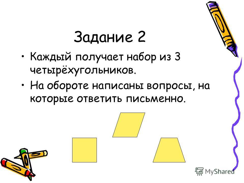 Задание 2 Каждый получает набор из 3 четырёхугольников. На обороте написаны вопросы, на которые ответить письменно.