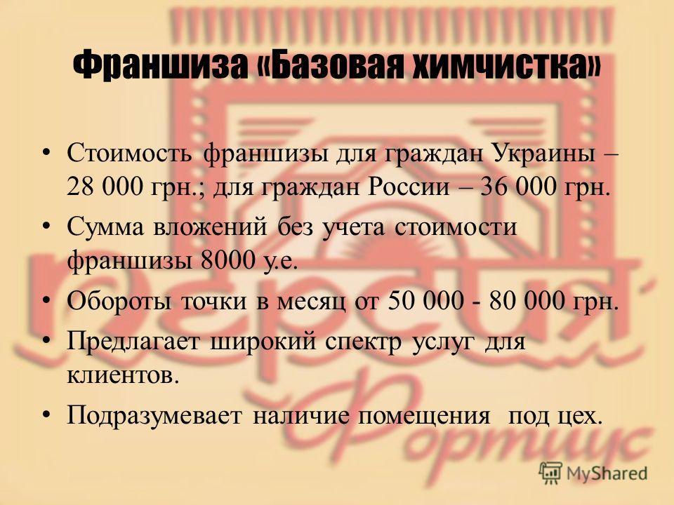 Франшиза «Базовая химчистка» Стоимость франшизы для граждан Украины – 28 000 грн.; для граждан России – 36 000 грн. Сумма вложений без учета стоимости франшизы 8000 у.е. Обороты точки в месяц от 50 000 - 80 000 грн. Предлагает широкий спектр услуг дл