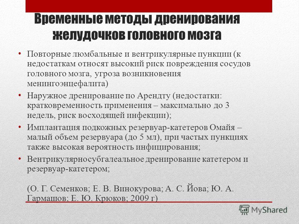 Временные методы дренирования желудочков головного мозга Повторные люмбальные и вентрикулярные пункции (к недостаткам относят высокий риск повреждения сосудов головного мозга, угроза возникновения менингоэнцефалита) Наружное дренирование по Арендту (