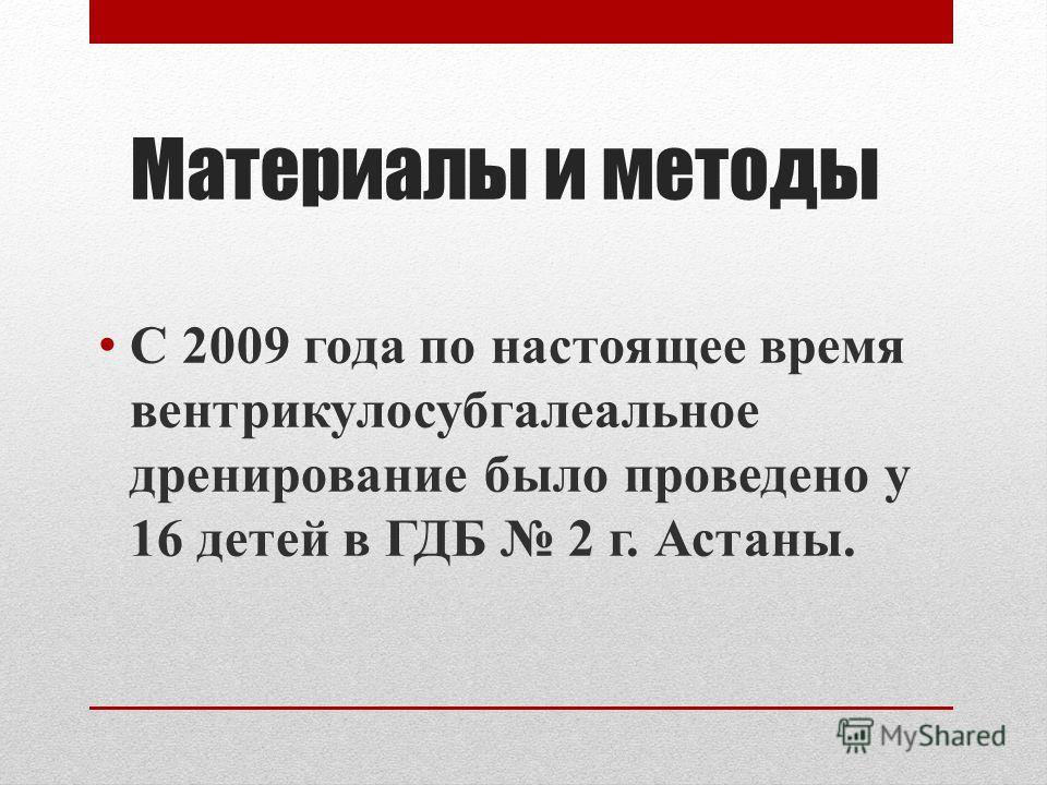 Материалы и методы С 2009 года по настоящее время вентрикулосубгалеальное дренирование было проведено у 16 детей в ГДБ 2 г. Астаны.