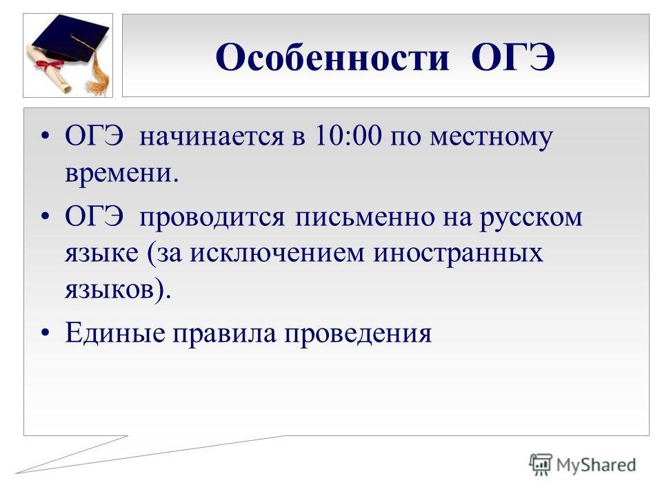 Особенности ОГЭ ОГЭ начинается в 10:00 по местному времени. ОГЭ проводится письменно на русском языке (за исключением иностранных языков). Единые правила проведения