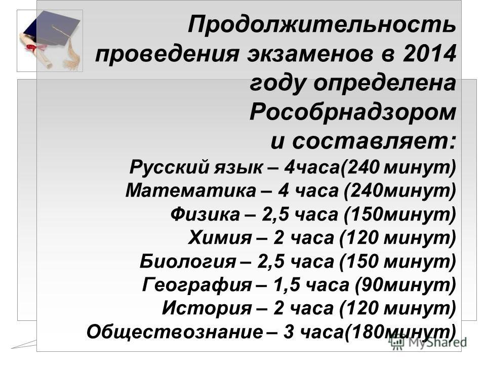Продолжительность проведения экзаменов в 2014 году определена Рособрнадзором и составляет: Русский язык – 4 часа(240 минут) Математика – 4 часа (240 минут) Физика – 2,5 часа (150 минут) Химия – 2 часа (120 минут) Биология – 2,5 часа (150 минут) Геогр