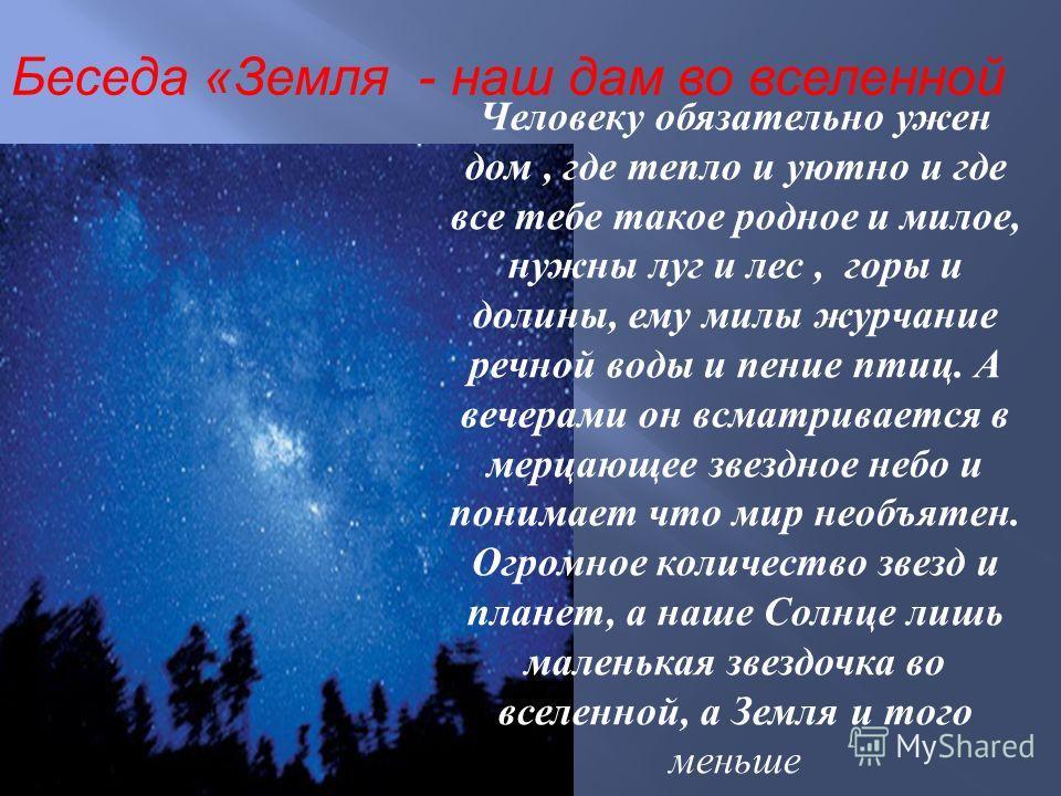 Беседа «Земля - наш дам во вселенной Человеку обязательно ужен дом, где тепло и уютно и где все тебе такое родное и милое, нужны луг и лес, горы и долины, ему милы журчание речной воды и пение птиц. А вечерами он всматривается в мерцающее звездное не