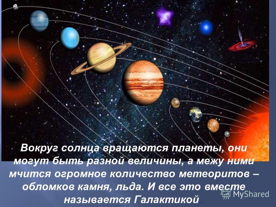 Вокруг солнца вращаются планеты, они могут быть разной величины, а межу ними мчится огромное количество метеоритов – обломков камня, льда. И все это вместе называется Галактикой..