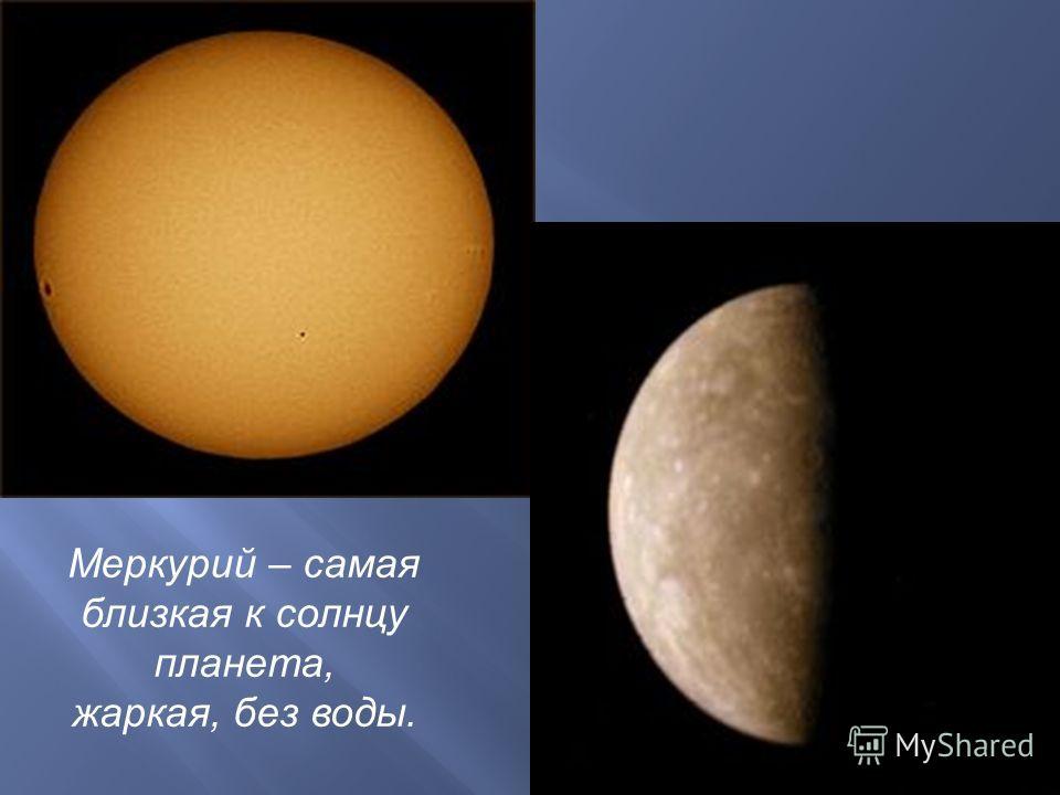 Меркурий – самая близкая к солнцу планета, жаркая, без воды.