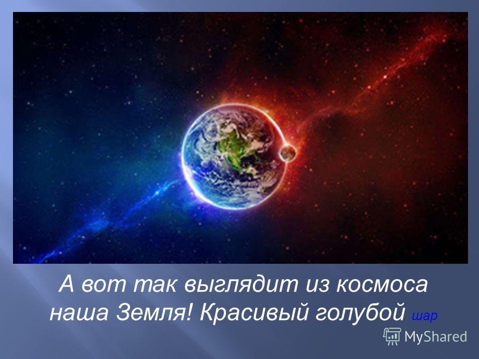 А вот так выглядит из космоса наша Земля! Красивый голубой шар