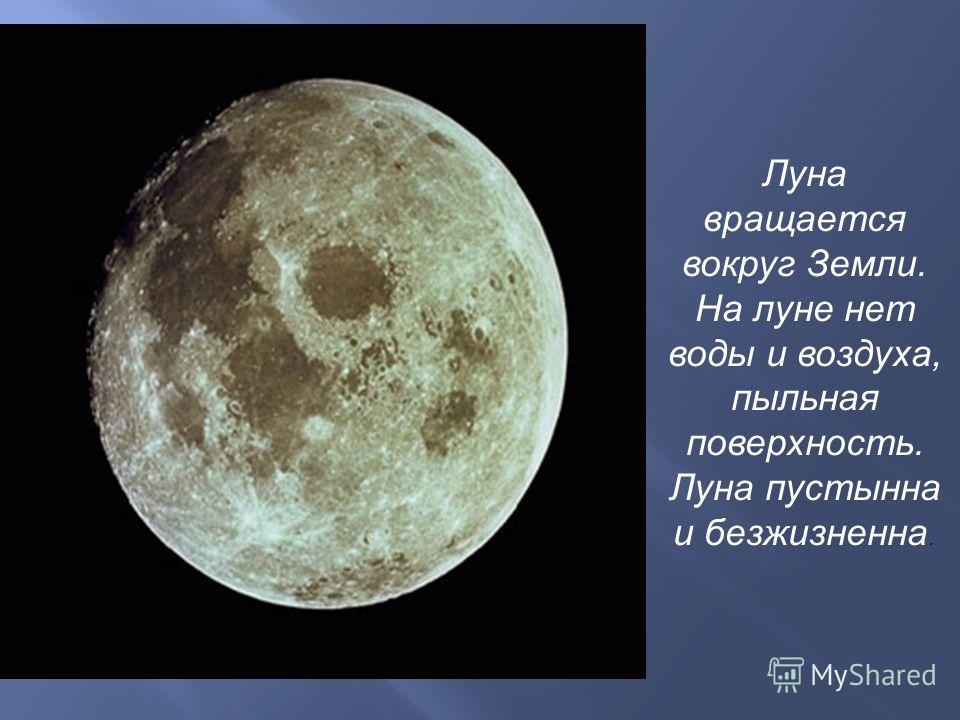 Луна вращается вокруг Земли. На луне нет воды и воздуха, пыльная поверхность. Луна пустынна и безжизненна.