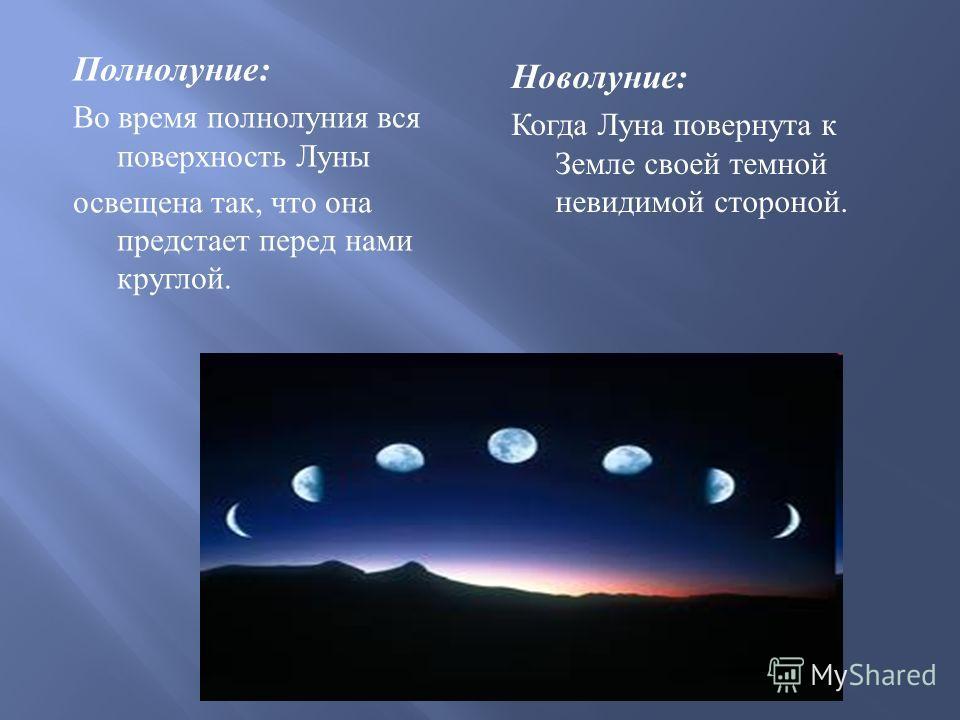 Полнолуние : Во время полнолуния вся поверхность Луны освещена так, что она предстает перед нами круглой. Новолуние : Когда Луна повернута к Земле своей темной невидимой стороной.