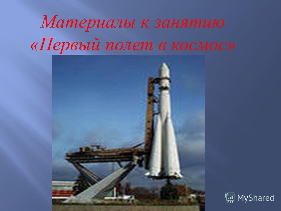 Материалы к занятию « Первый полет в космос »