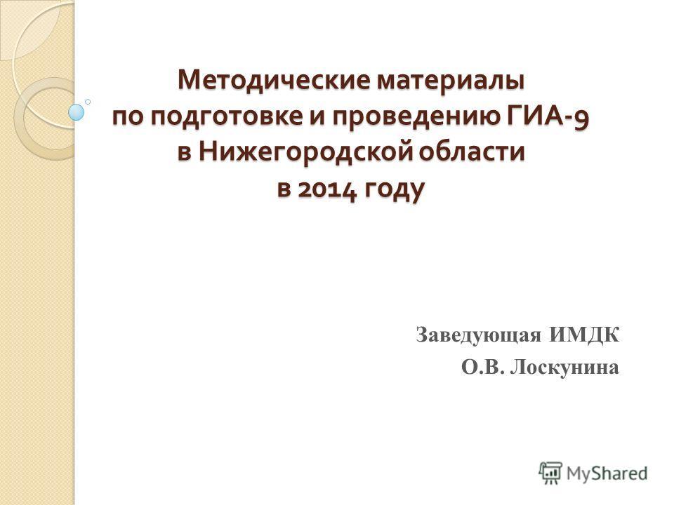 Методические материалы по подготовке и проведению ГИА -9 в Нижегородской области в 2014 году Заведующая ИМДК О.В. Лоскунина