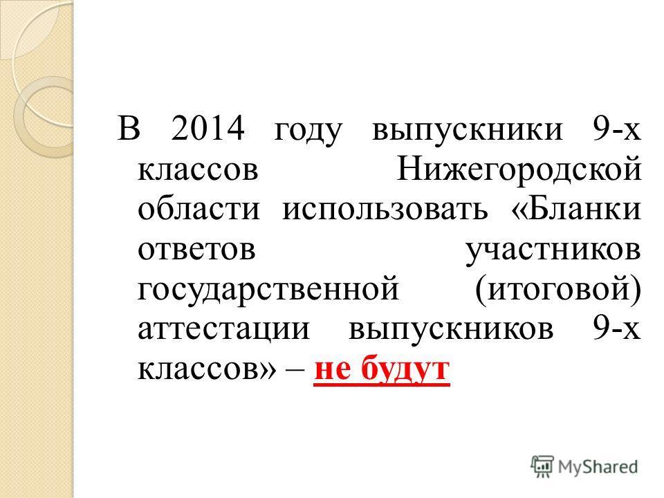 В 2014 году выпускники 9-х классов Нижегородской области использовать «Бланки ответов участников государственной (итоговой) аттестации выпускников 9-х классов» – не будут