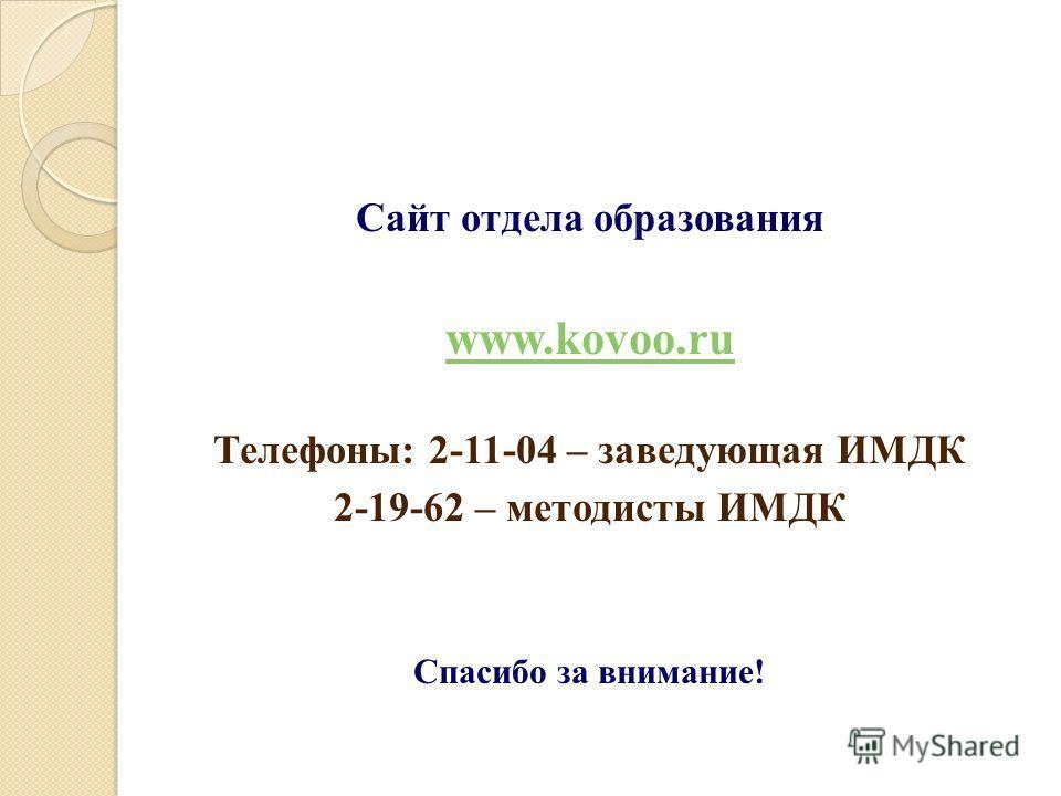 Сайт отдела образования www.kovoo.ru Телефоны: 2-11-04 – заведующая ИМДК 2-19-62 – методисты ИМДК Cпасибо за внимание!