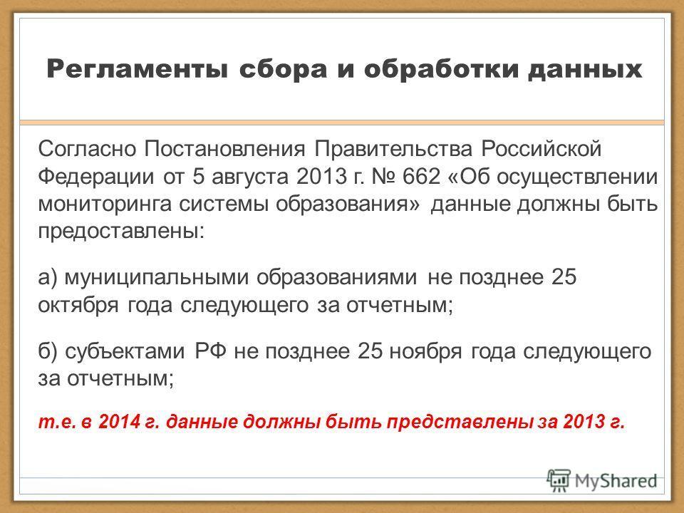 Регламенты сбора и обработки данных Согласно Постановления Правительства Российской Федерации от 5 августа 2013 г. 662 «Об осуществлении мониторинга системы образования» данные должны быть предоставлены: а) муниципальными образованиями не позднее 25