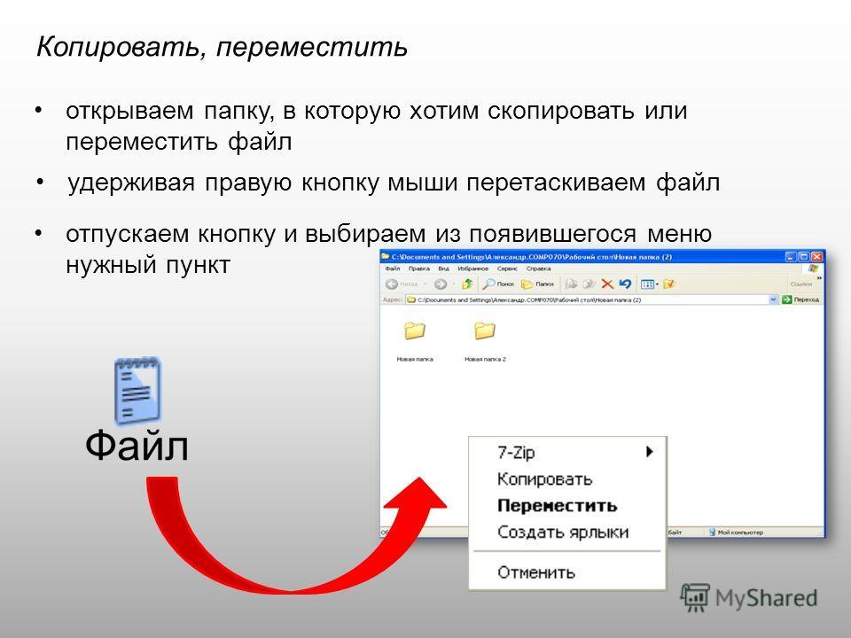 Копировать, переместить открываем папку, в которую хотим скопировать или переместить файл удерживая правую кнопку мыши перетаскиваем файл отпускаем кнопку и выбираем из появившегося меню нужный пункт