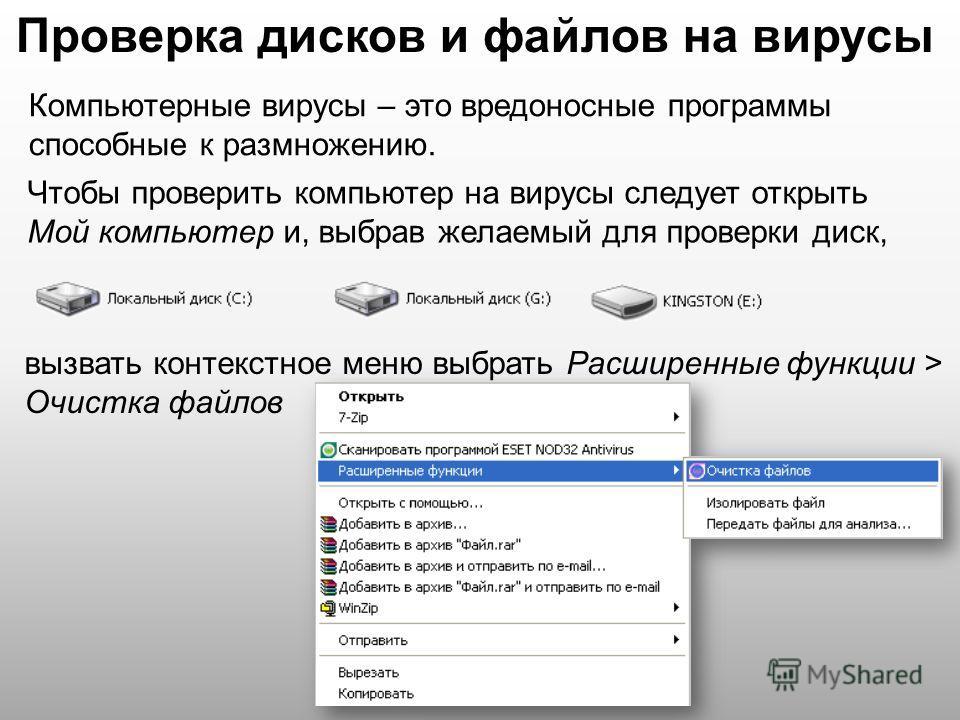 Проверка дисков и файлов на вирусы Компьютерные вирусы – это вредоносные программы способные к размножению. Чтобы проверить компьютер на вирусы следует открыть Мой компьютер и, выбрав желаемый для проверки диск, вызвать контекстное меню выбрать Расши