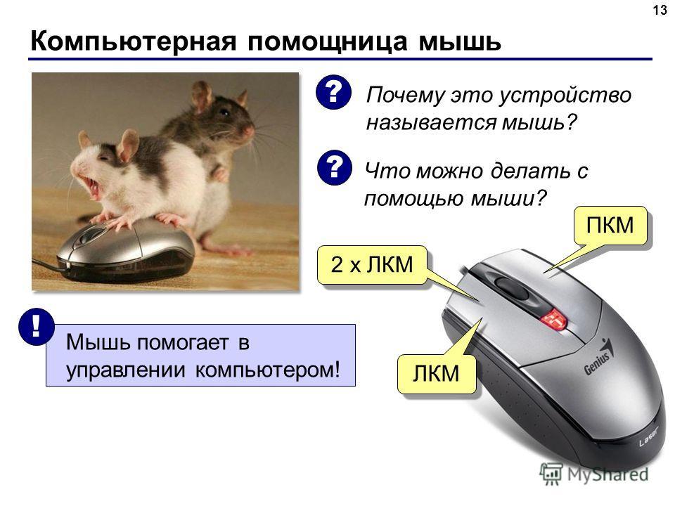 Компьютерная помощница мышь 13 Почему это устройство называется мышь? Что можно делать с помощью мыши? Мышь помогает в управлении компьютером! ! ? ? ЛКМ 2 х ЛКМ ПКМ