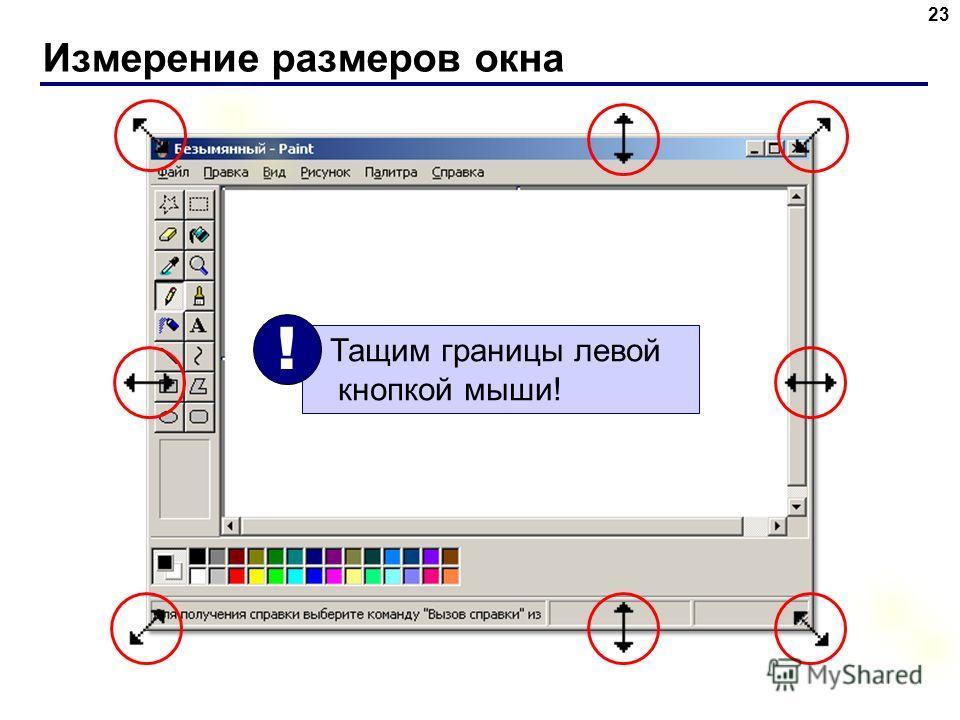 Измерение размеров окна 23 Тащим границы левой кнопкой мыши! !