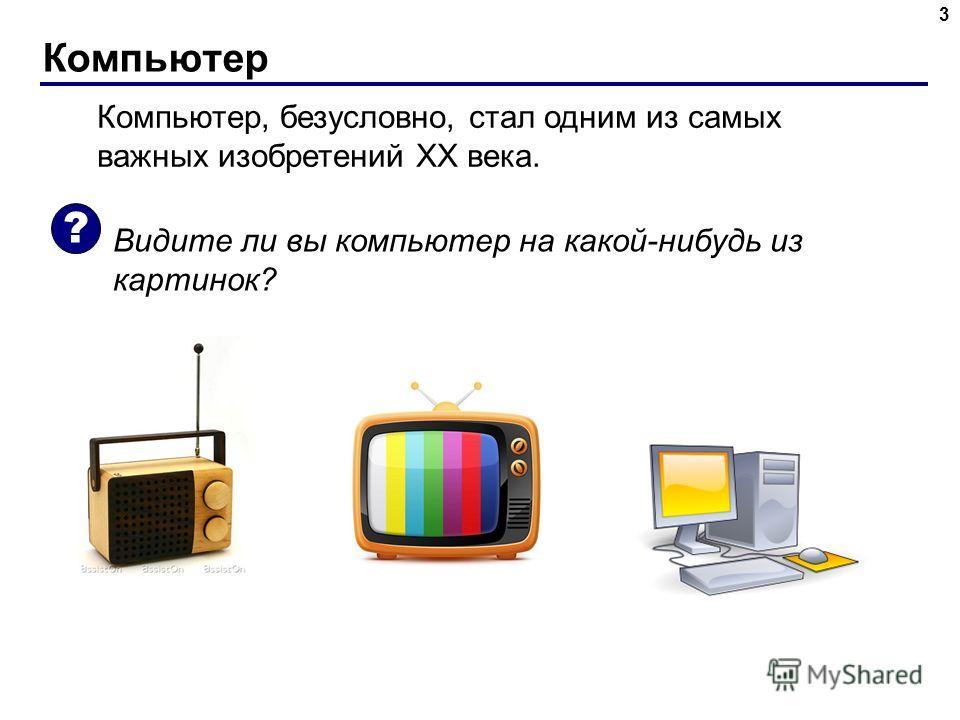 Компьютер 3 Компьютер, безусловно, стал одним из самых важных изобретений ХХ века. Видите ли вы компьютер на какой-нибудь из картинок? ?