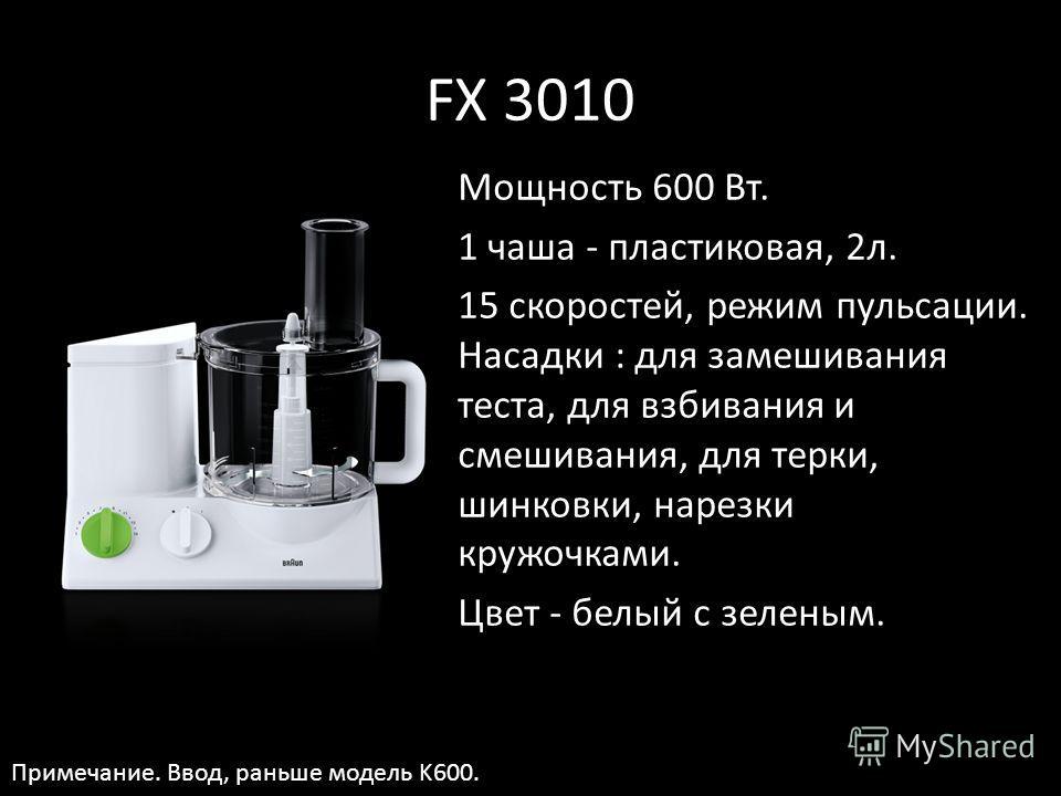 FX 3010 Мощность 600 Вт. 1 чаша - пластиковая, 2 л. 15 скоростей, режим пульсации. Насадки : для замешивания теста, для взбивания и смешивания, для терки, шинковки, нарезки кружочками. Цвет - белый с зеленым. Примечание. Ввод, раньше модель K600.