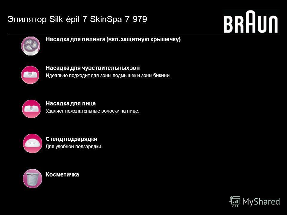 Эпилятор Silk-épil 7 SkinSpa 7-979 Насадка для пилинга (вкл. защитную крышечку) Насадка для чувствительных зон Идеально подходит для зоны подмышек и зоны бикини. Насадка для лица Удаляет нежелательные волоски на лице. Стенд подзарядки Для удобной под
