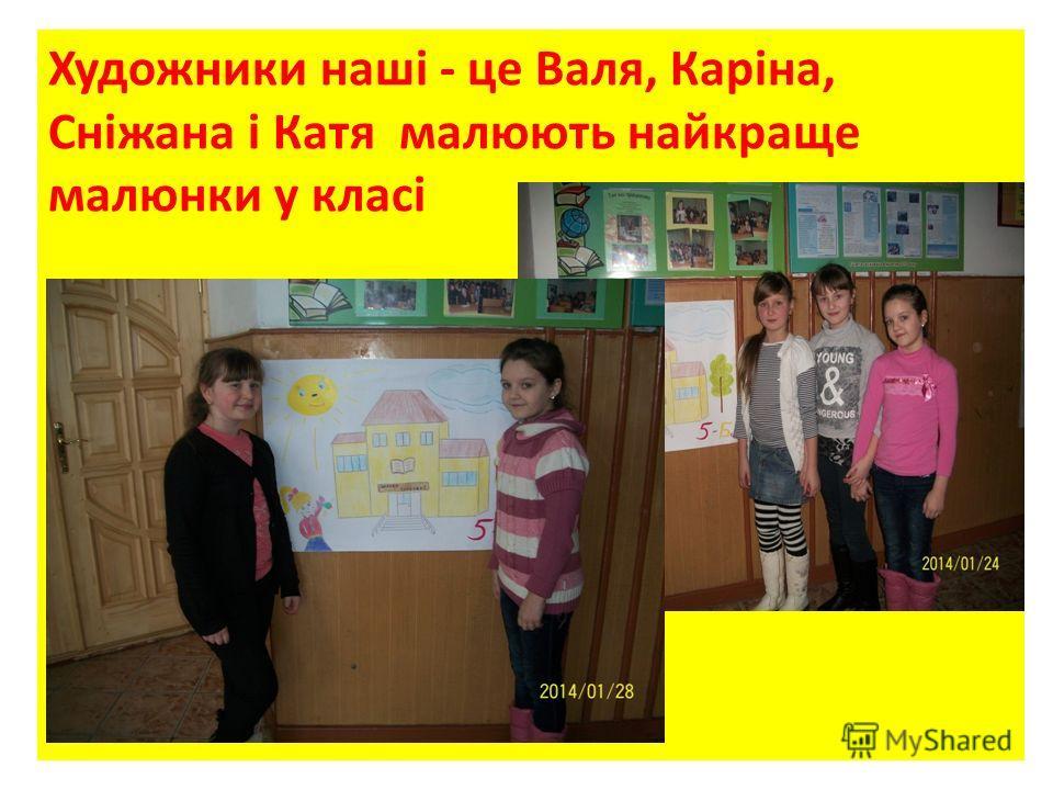 Художники наші - це Валя, Каріна, Сніжана і Катя малюють найкране малюнки у класі