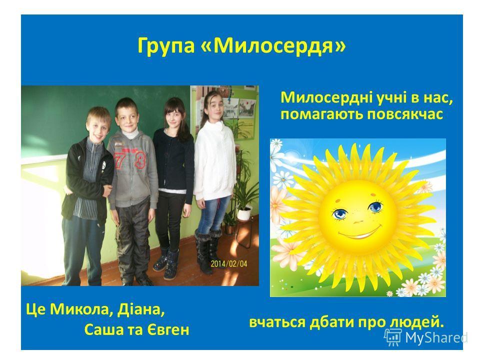 Група «Милосердя» Це Микола, Діана, Саша та Євген Милосердні учні в нас, помагають повсякчас вчаться дбаты про людей.