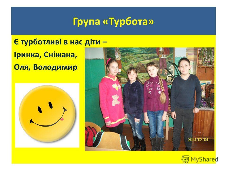 Група «Турбота» Є турботливі в нас діты – Іринка, Сніжана, Оля, Володимир