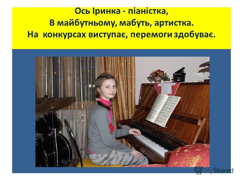 Ось Іринка - піаністка, В майбутньому, мабуть, артыстка. На конкурсах виступає, перемоги здобуває.