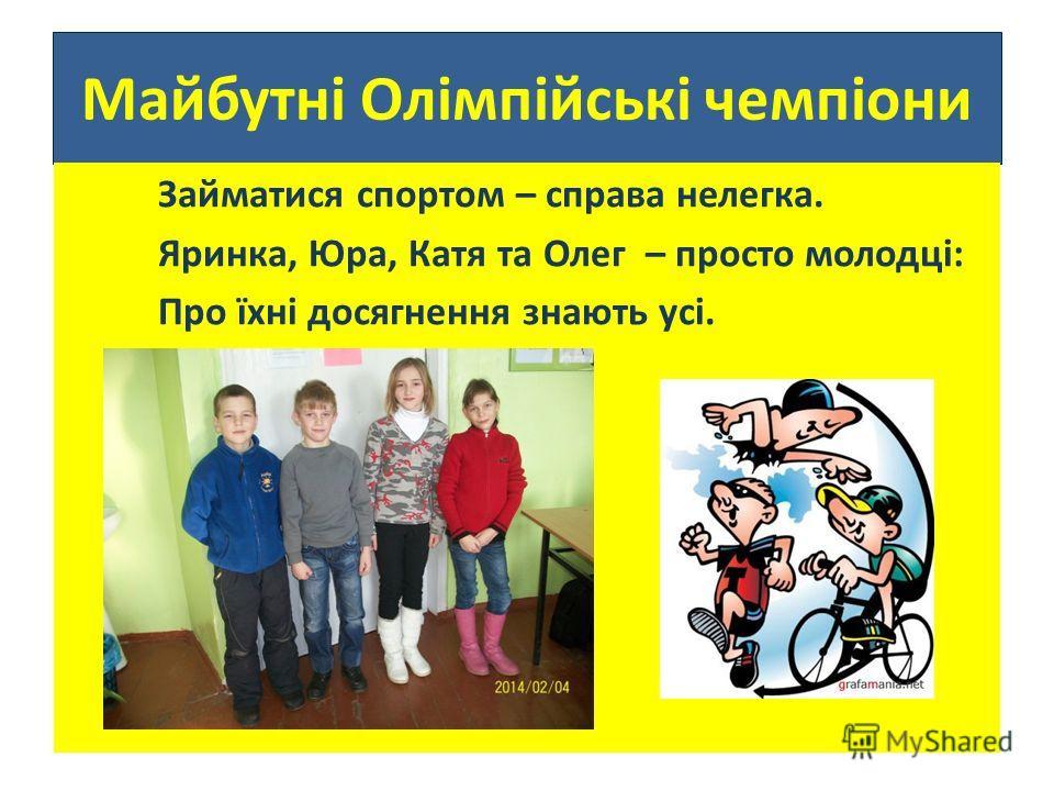 Майбутні Олімпійські чемпіони Займатыся спортом – справа нелегка. Яринка, Юра, Катя та Олег – просто молодцi: Про їхнi досягнення знають усi.