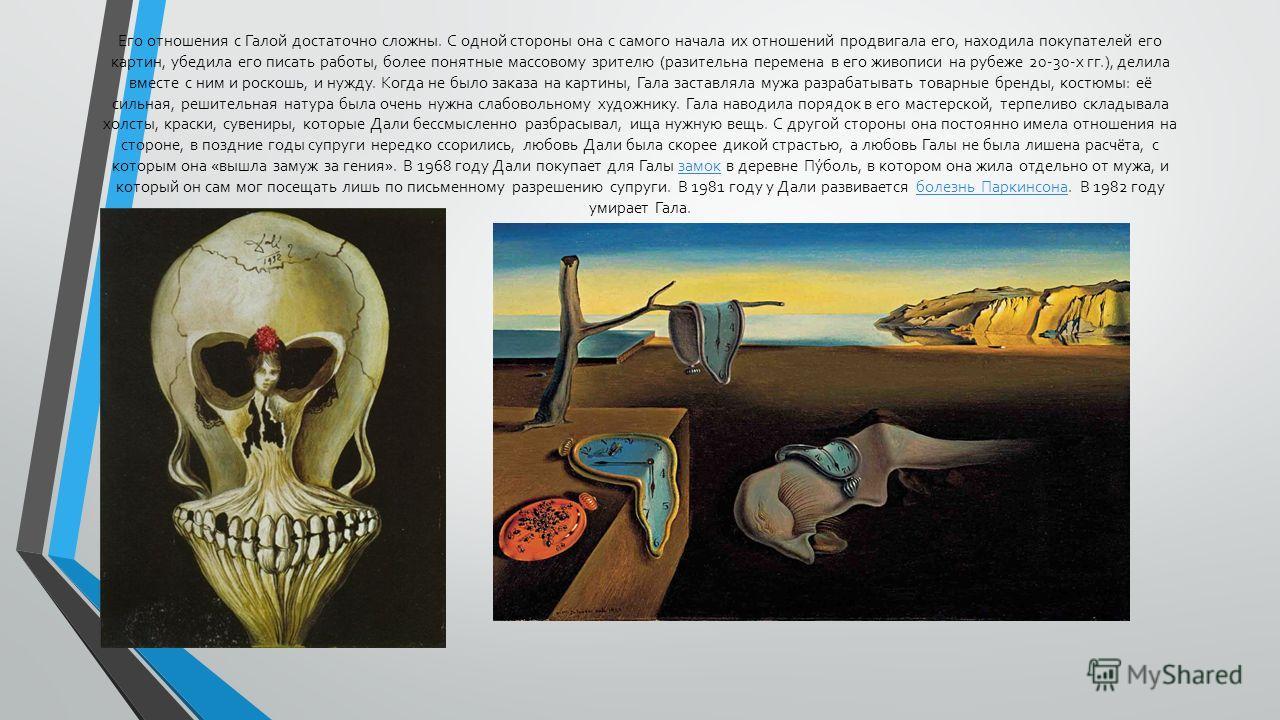 Его отношения с Галой достаточно сложны. С одной стороны она с самого начала их отношений продвигала его, находила покупателей его картин, убедила его писать работы, более понятные массовому зрителю (разительна перемена в его живописи на рубеже 20-30