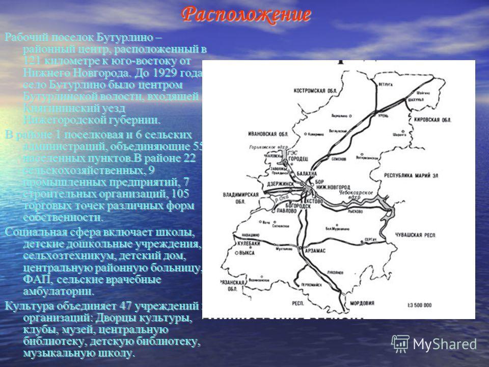 Расположение Рабочий поселок Бутурлино – районный центр, расположенный в 121 километре к юго-востоку от Нижнего Новгорода. До 1929 года село Бутурлино было центром Бутурлинской волости, входящей в Княгининский уезд Нижегородской губернии. В районе 1