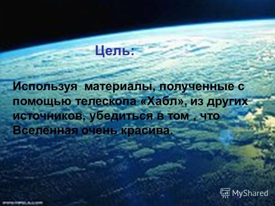 Цель: Используя материалы, полученные с помощью телескопа «Хабл», из других источников, убедиться в том, что Вселенная очень красива.