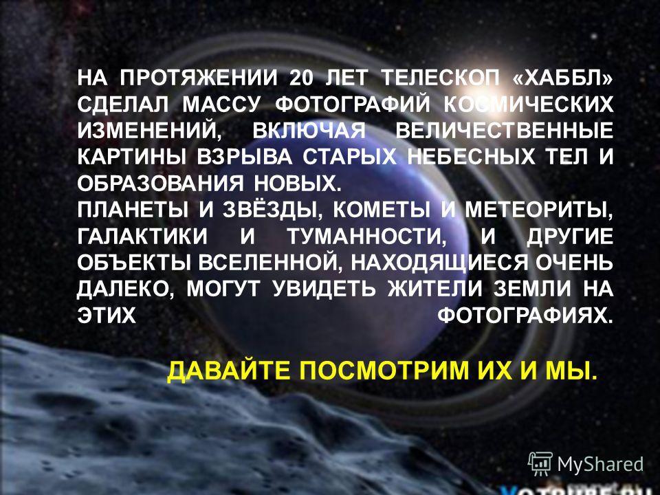 Сатурн НА ПРОТЯЖЕНИИ 20 ЛЕТ ТЕЛЕСКОП «ХАББЛ» СДЕЛАЛ МАССУ ФОТОГРАФИЙ КОСМИЧЕСКИХ ИЗМЕНЕНИЙ, ВКЛЮЧАЯ ВЕЛИЧЕСТВЕННЫЕ КАРТИНЫ ВЗРЫВА СТАРЫХ НЕБЕСНЫХ ТЕЛ И ОБРАЗОВАНИЯ НОВЫХ. ПЛАНЕТЫ И ЗВЁЗДЫ, КОМЕТЫ И МЕТЕОРИТЫ, ГАЛАКТИКИ И ТУМАННОСТИ, И ДРУГИЕ ОБЪЕКТЫ