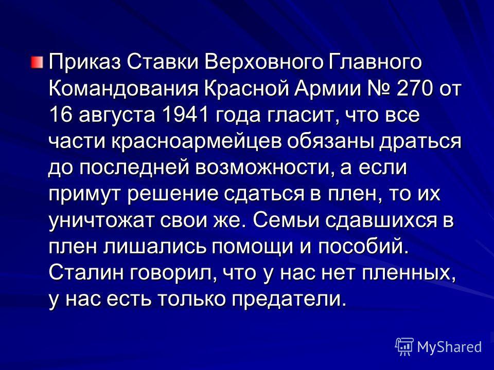 Приказ Ставки Верховного Главного Командования Красной Армии 270 от 16 августа 1941 года гласит, что все части красноармейцев обязаны драться до последней возможности, а если примут решение сдаться в плен, то их уничтожат свои же. Семьи сдавшихся в п