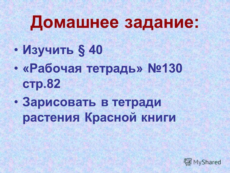 Домашнее задание: Изучить § 40 «Рабочая тетрадь» 130 стр.82 Зарисовать в тетради растения Красной книги