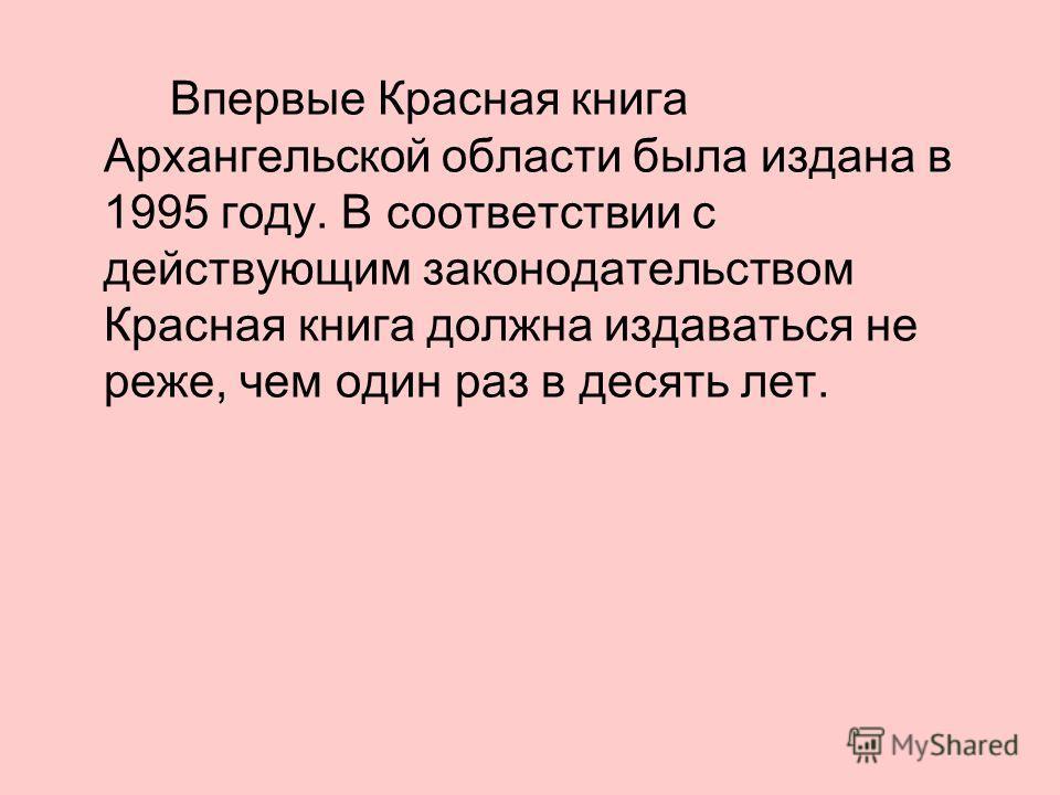 Впервые Красная книга Архангельской области была издана в 1995 году. В соответствии с действующим законодательством Красная книга должна издаваться не реже, чем один раз в десять лет.
