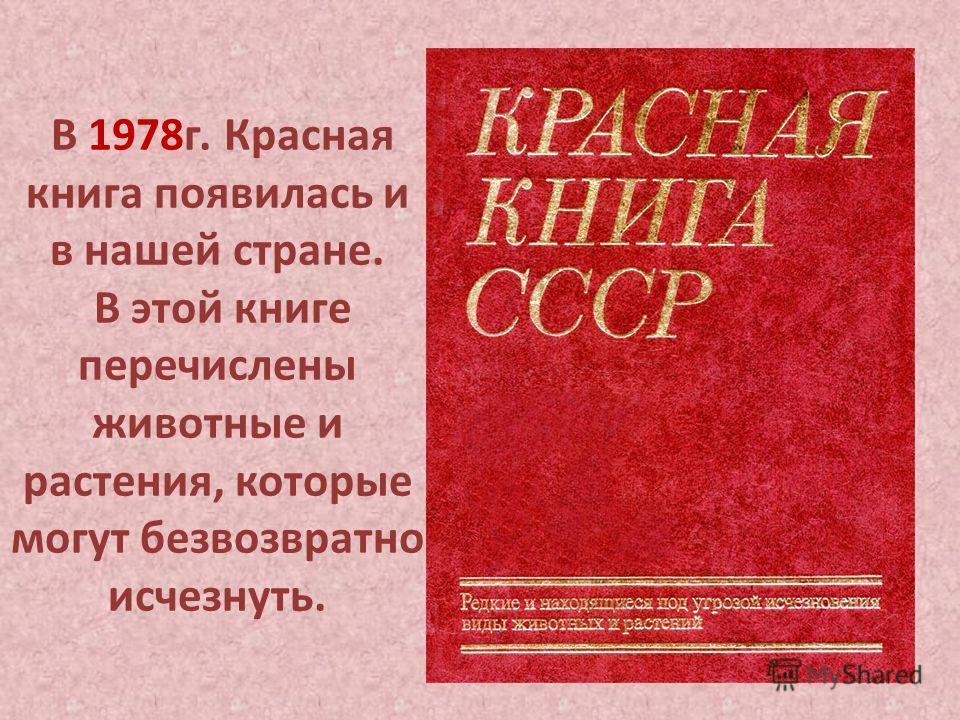 В 1978 г. Красная книга появилась и в нашей стране. В этой книге перечислены животные и растения, которые могут безвозвратно исчезнуть.