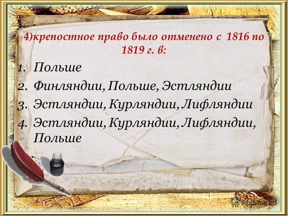 4)крепостное право было отменено с 1816 по 1819 г. в: 1. Польше 2.Финляндии, Польше, Эстляндии 3.Эстляндии, Курляндии, Лифляндии 4.Эстляндии, Курляндии, Лифляндии, Польше