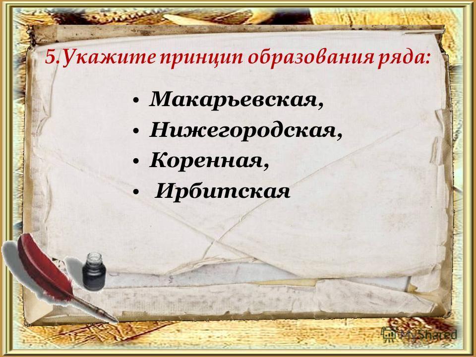 5. Укажите принцип образования ряда: Макарьевская, Нижегородская, Коренная, Ирбитская
