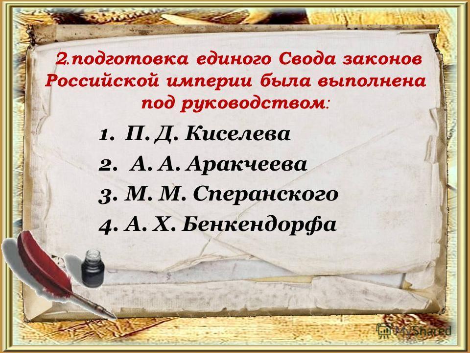 2. подготовка единого Свода законов Российской империи была выполнена под руководством : 1.П. Д. Киселева 2. А. А. Аракчеева 3.М. М. Сперанского 4.А. X. Бенкендорфа