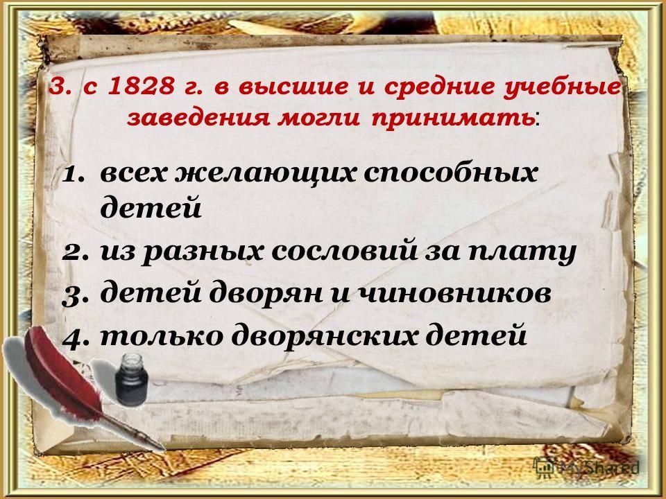 3. с 1828 г. в высшие и средние учебные заведения могли принимать : 1. всех желающих способных детей 2. из разных сословий за плату 3. детей дворян и чиновников 4. только дворянских детей