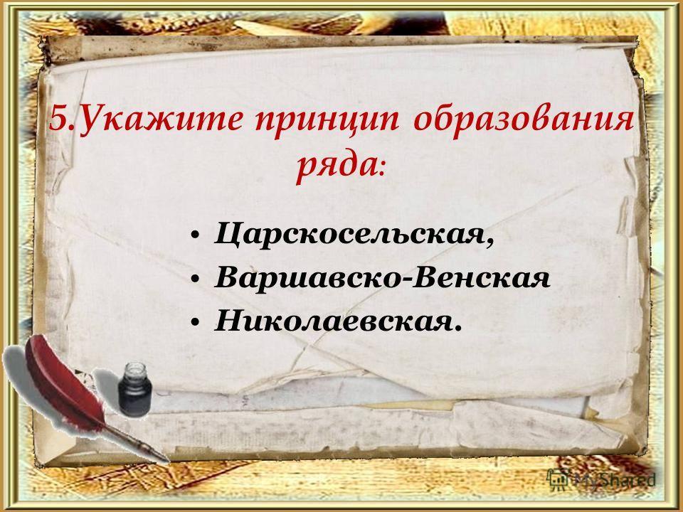 5. Укажите принцип образования ряда : Царскосельская, Варшавско-Венская Николаевская.