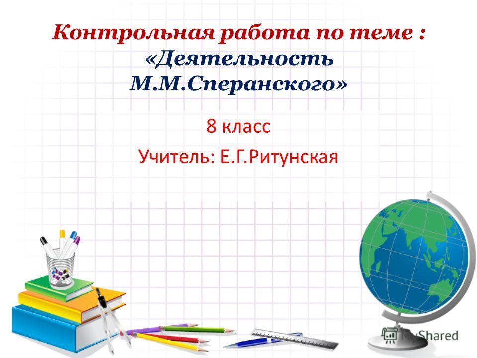 Контрольная работа по теме : «Деятельность М.М.Сперанского» 8 класс Учитель: Е.Г.Ритунская