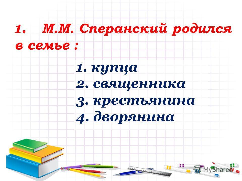 1. М.М. Сперанский родился в семье : 1. купца 2. священника 3. крестьянина 4. дворянина