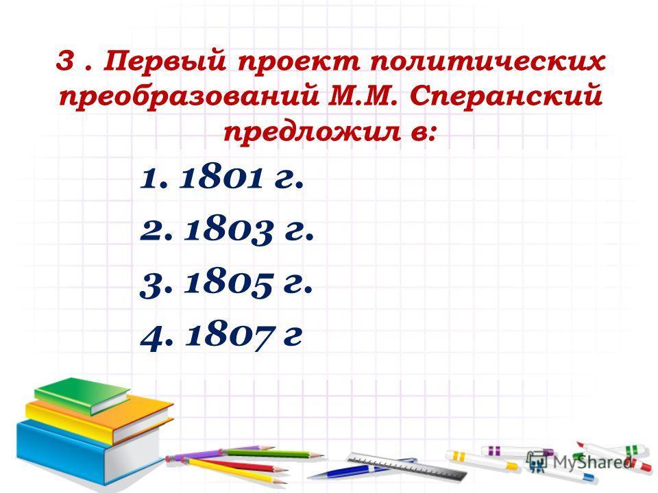 3. Первый проект политических преобразований М.М. Сперанский предложил в: 1. 1801 г. 2. 1803 г. 3. 1805 г. 4. 1807 г