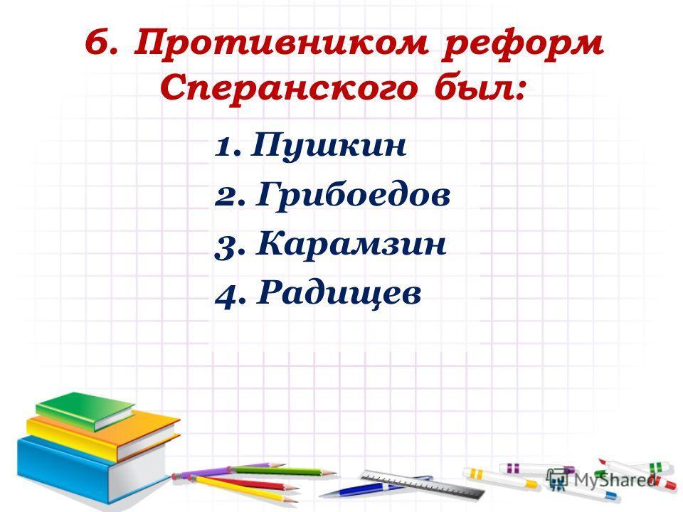 6. Противником реформ Сперанского был: 1. Пушкин 2. Грибоедов 3. Карамзин 4. Радищев