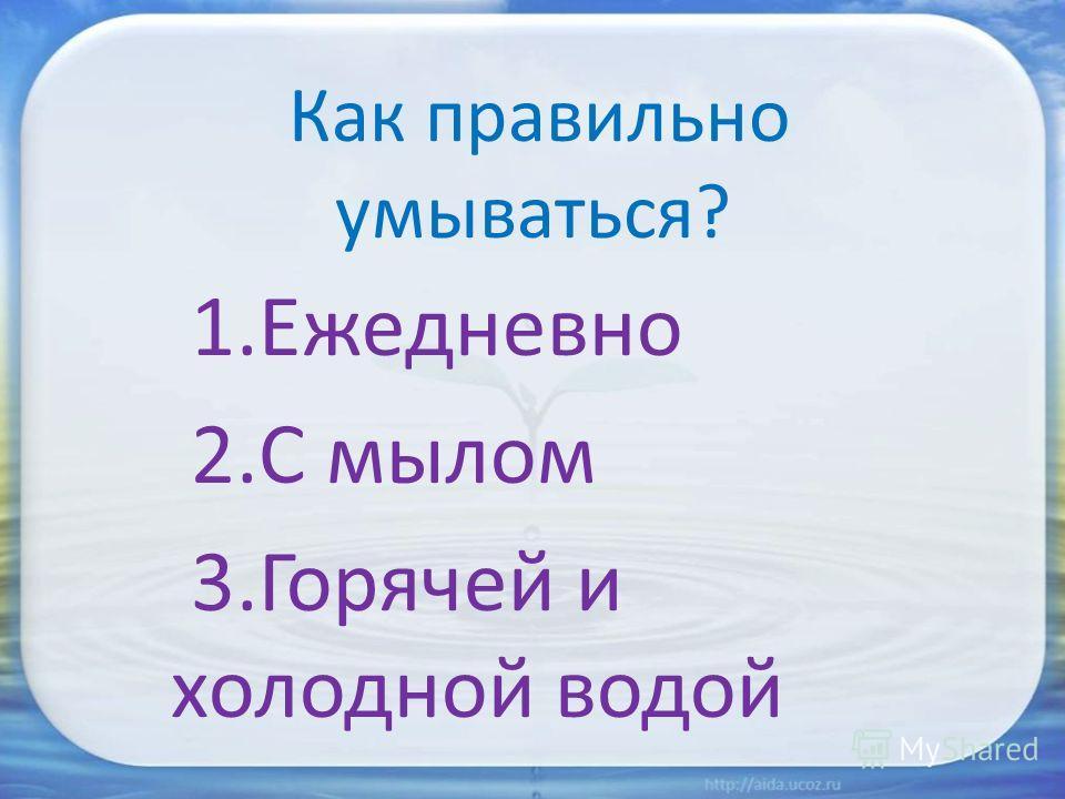 Как правильно умываться? 1. Ежедневно 2. С мылом 3. Горячей и холодной водой