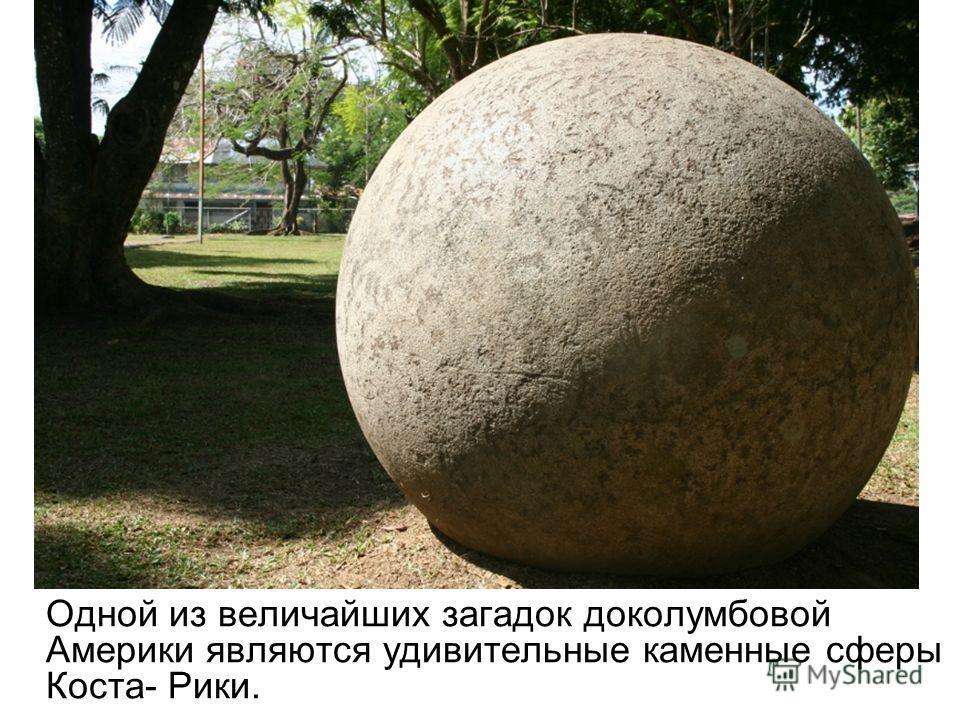 Одной из величайших загадок доколумбовой Америки являются удивительные каменные сферы Коста- Рики.